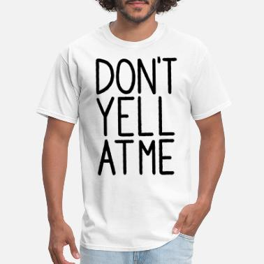 Yell Don't Yell At Me - Men's T-Shirt