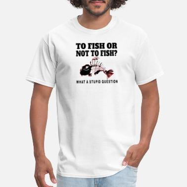 Stupid Fish To Fish or not to Fish? What a Stupid Question - Men's T-Shirt