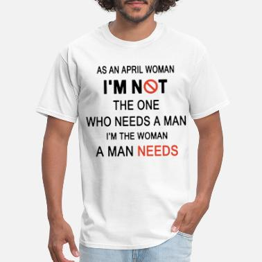 as an april woman I am not the one who need a man - Men's T-Shirt