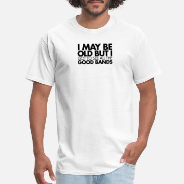 Good Doctor I May Be old but got to see all the Good Bands - Men's T-Shirt