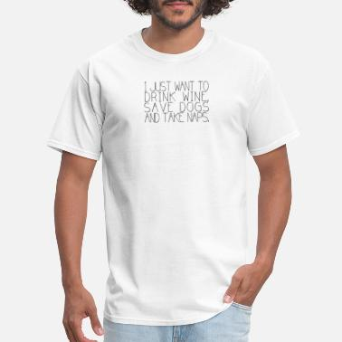 I Just Want To Drink Wine Save Animals And Take Naps I Just Want To Drink Wine Save Dogs And Take Naps - Men's T-Shirt