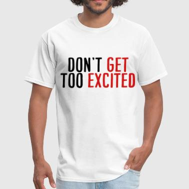 Don't Get Too Excited - Men's T-Shirt