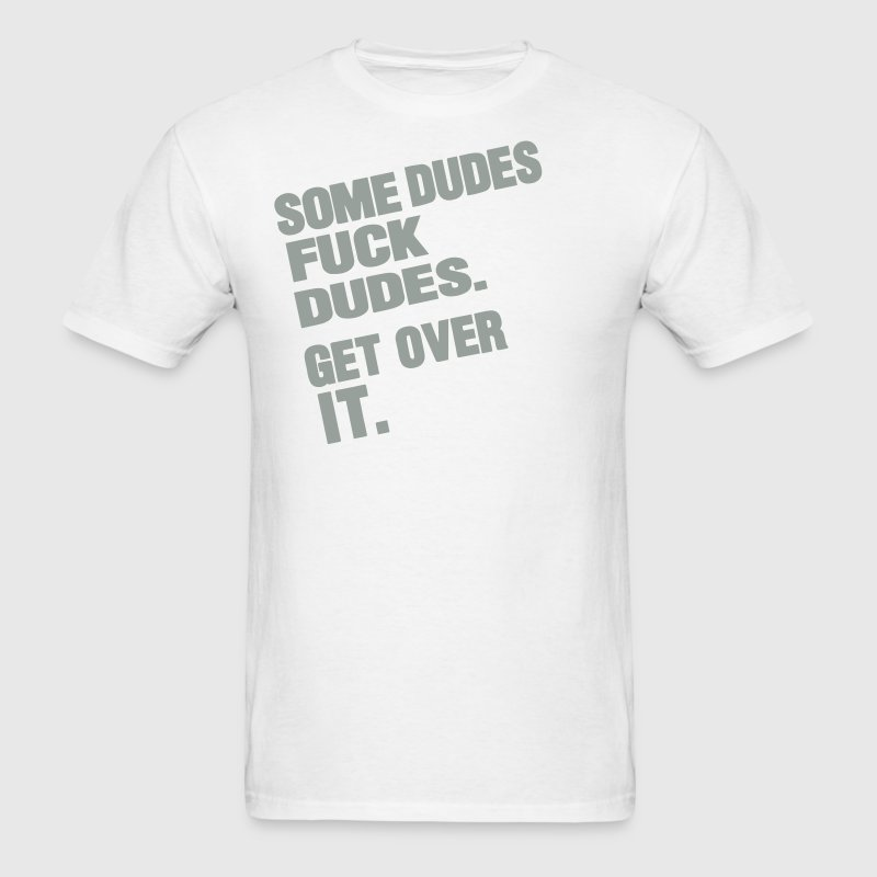 SOME DUDES FUCK DUDES GET OVER IT - Men's T-Shirt