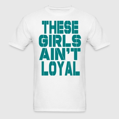 THESE GIRLS AIN'T LOYAL NEW - Men's T-Shirt