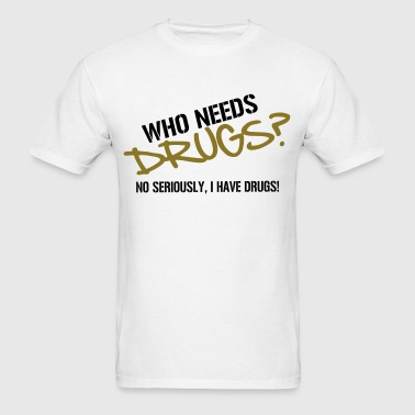 Who needs Drugs? No seriously, I have Drugs! Vector Design - Men's T-Shirt