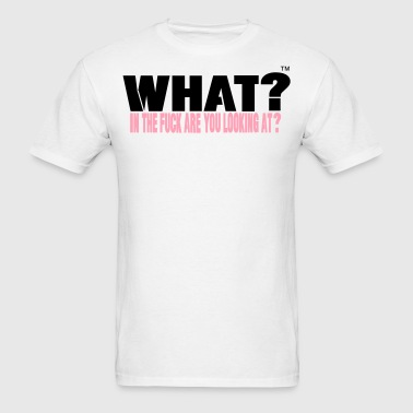 What In The Fuck Are You Looking At - Men's T-Shirt