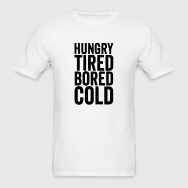 HUNGRY TIRED BORED COLD - Men's T-Shirt