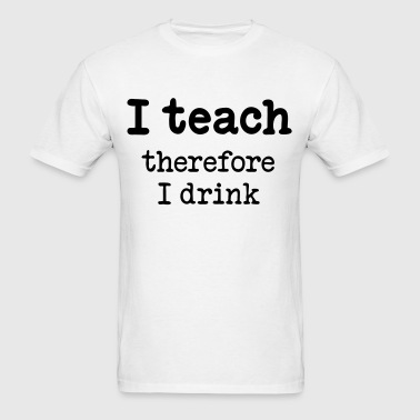 I teach - therefore I drink - Men's T-Shirt