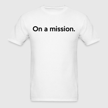 On a mission. - Men's T-Shirt