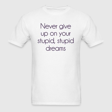 Never Give Up On Your Stupid Dreams - Men's T-Shirt