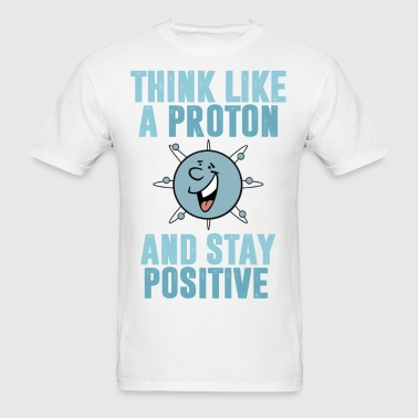 Think Like A Proton And Stay Positive - Men's T-Shirt