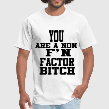 Bitch Insults You Are A Non F'N Factor Bitch! - Men's T-Shirt