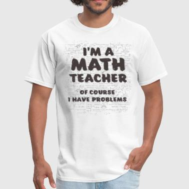 Math Teachers Have Problems I'm A Math Teacher Of Course I Have Problems - Men's T-Shirt