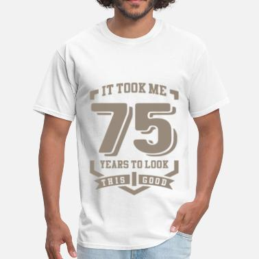 It Took Me 75 Years To Look This Good It Took Me 75 Years - Men's T-Shirt