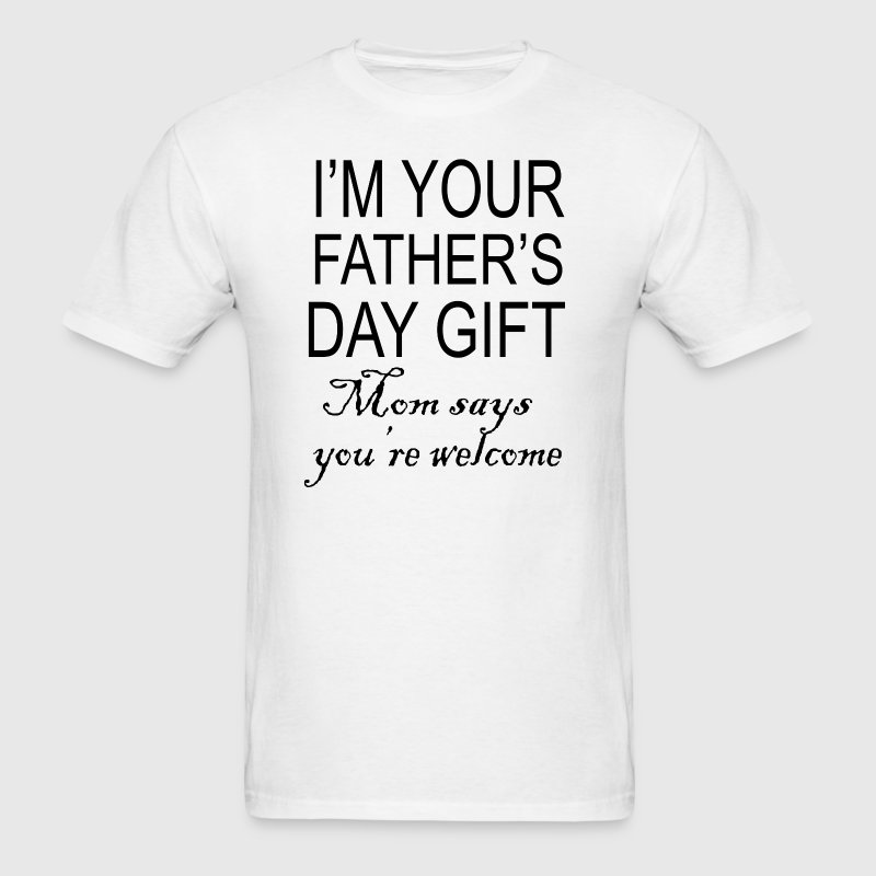 Im your fathers day gift mom says youre welcome - Men's T-Shirt