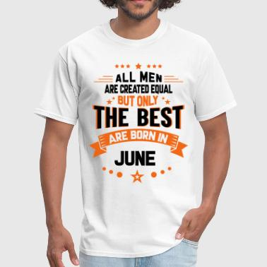 All Men Created Equal But The Best Born In June - Men's T-Shirt