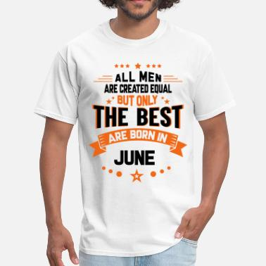 All Are Created Equal But Only The Best Are Born In June All Men Created Equal But The Best Born In June - Men's T-Shirt