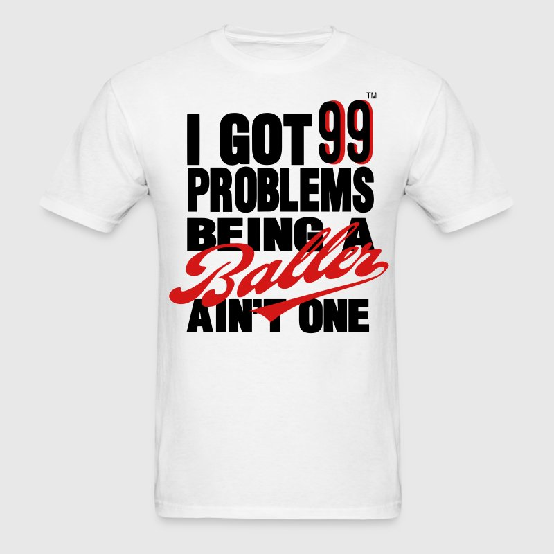 I GOT 99 PROBLEMS BEING A BALLER AIN'T ONE - Men's T-Shirt