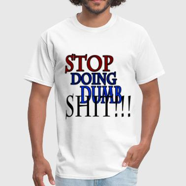 Stop doing dumb shit!!! - Men's T-Shirt