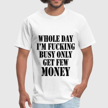 Busy Fuck WHOLE DAY I'M FUCKING BUSY ONLY GET FEW MONEY - Men's T-Shirt