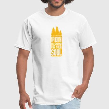 Up North Up North Is Good For Your Soul - Men's T-Shirt