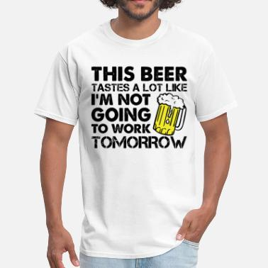 Im Not Working Tomorrow This Beer Tastes A Lot Like I'm Not Going To Work - Men's T-Shirt