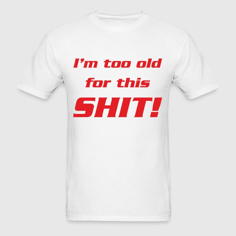 I'm too old for this shit - Men's T-Shirt