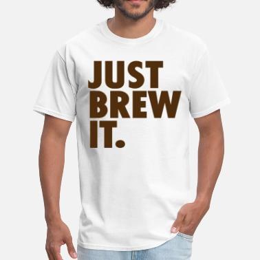 Just Brew It JUST BREW IT. - Men's T-Shirt