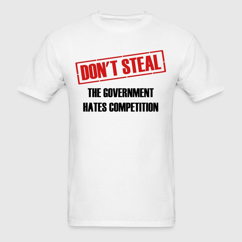 Don't Steal Government Hates Competition - Men's T-Shirt