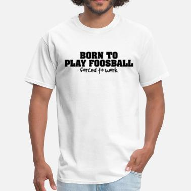 Foosball born to play foosball forced to work - Men's T-Shirt
