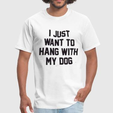 I Just Want to Hang With My Dog t-shirts - Men's T-Shirt