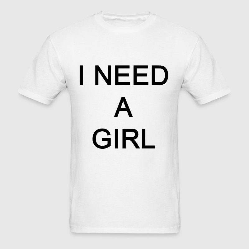 I NEED A GIRL  - Men's T-Shirt