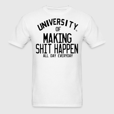 UNIVERSITY OF MAKING SHIT HAPPEN ALL DAY EVERYDAY - Men's T-Shirt