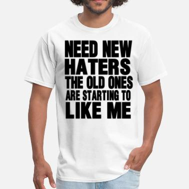 Need New Haters The Old Ones Are Starting To Like NEED NEW HATERS THE OLD ONES ARE STARTING TO LIKE  - Men's T-Shirt