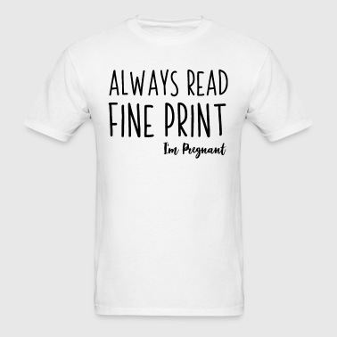 Always Read The Fine Print Im Pregnant - Men's T-Shirt
