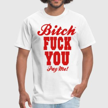 Bitch Fuck You Pay Me! - Men's T-Shirt