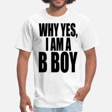 Bboy WHY YES I AM A  BBOY - Men's T-Shirt