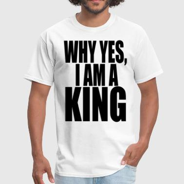 WHY YES, I AM A KING - Men's T-Shirt