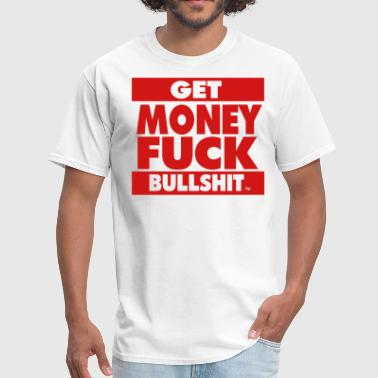 Fuck The Bullshit GET MONEY FUCK BULLSHIT - Men's T-Shirt