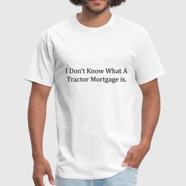 I Don t Know What A Tractor Mortgage is - Men's T-Shirt