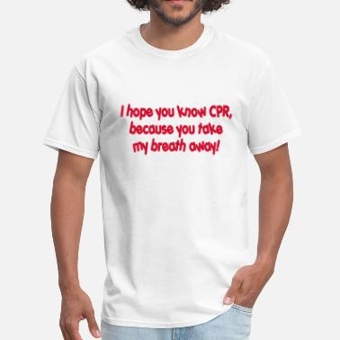 I hope you know CPR because you take my breath awa - Men's T-Shirt