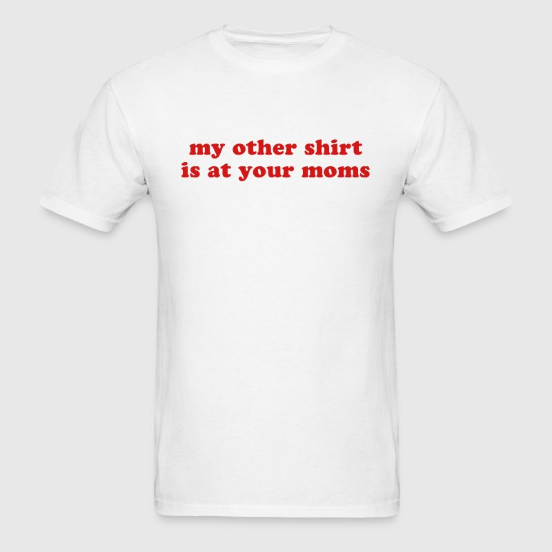 MY OTHER SHIRT IS AT YOUR MOMS Funny Quote - Men's T-Shirt