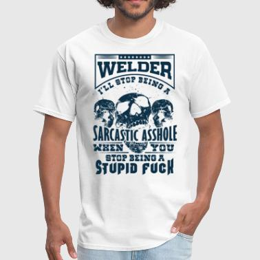 Stop Fuck You welder i will stop being a sarcastic asshole when - Men's T-Shirt