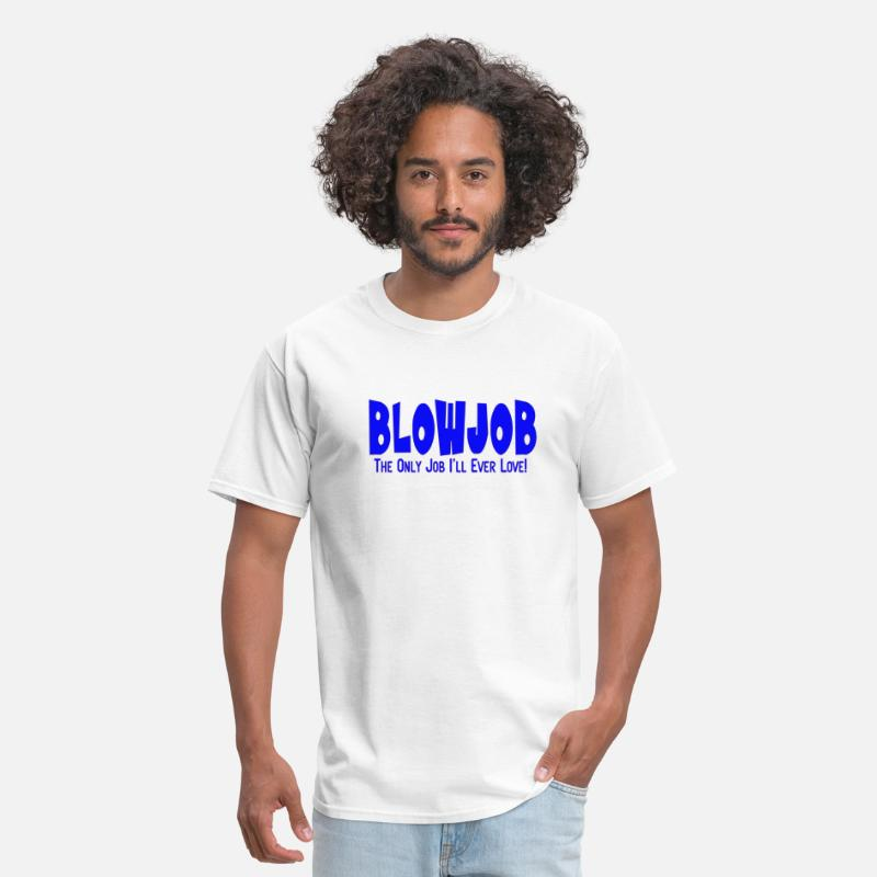 Blow Job Blue T-Shirts - Blowjob The Only Job I'll Ever Love - Men's T-Shirt white