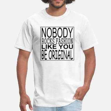 Nobody Likes You NOBODY ROCKS FASHION LIKE YOU BE ORIGINAL - Men's T-Shirt