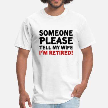 Tell My Wife Tell My Wife I'm Retired - Men's T-Shirt