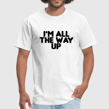 I'm all the way up - Men's T-Shirt