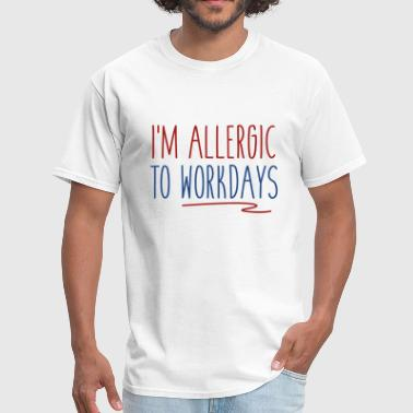 I'm Allergic To Workdays - Men's T-Shirt