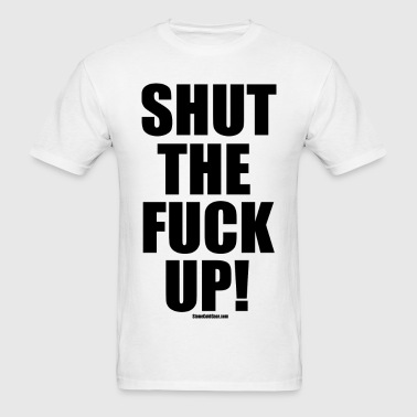 shut_the_fuck_up - Men's T-Shirt