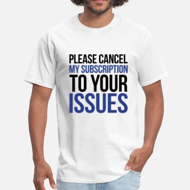 Please Cancel My Subscription To Your Issues Issues - Men's T-Shirt